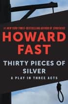 Thirty Pieces of Silver - A Play in Three Acts ebook by Howard Fast