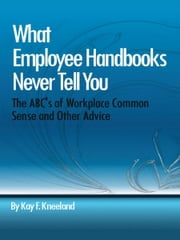 What Employee Handbooks Never Tell You - The ABC's of Workplace Common Sense and Other Advice ebook by Kay F. Kneeland