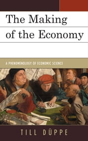 The Making of the Economy - A Phenomenology of Economic Science ebook by Till Düppe