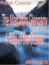 The Man from Glengarry - A Tale of the Ottawa ebook by Connor, Ralph