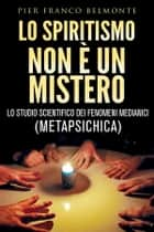 LO SPIRITISMO NON È UN MISTERO - lo studio scientifico dei fenomeni medianici (metapsichica) ebook by Pier Franco Belmonte