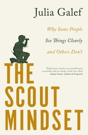 The Scout Mindset - Why Some People See Things Clearly and Others Don't ebook by Julia Galef