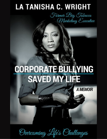 Corporate Bullying Saved My Life: Overcoming Life's Challenges ebook by La Tanisha C. Wright