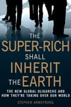 The Super-Rich Shall Inherit the Earth ebook by Stephen Armstrong