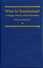 What is Translation?: Centrifugal Theories, Critical Intervention ebook by Robinson, Douglas