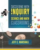 Succeeding with Inquiry in Science and Math Classrooms ebook by Jeff C. Marshall