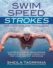 Swim Speed Strokes for Swimmers and Triathletes - Master Freestyle, Butterfly, Breaststroke and Backstroke for Your Fastest Swimming ebook by Sheila Taormina