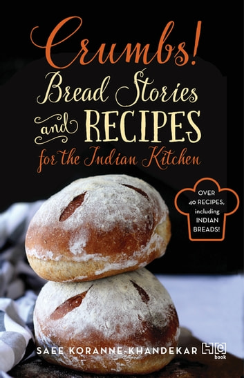 Crumbs! - Bread Stories and Recipes for the Indian Kitchen ebook by Saee Koranne Khandekar