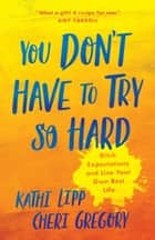 You Don't Have to Try So Hard - Ditch Expectations and Live Your Own Best Life ebook by Kathi Lipp, Cheri Gregory