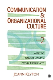 Communication and Organizational Culture - A Key to Understanding Work Experiences ebook by Dr. Joann N. Keyton