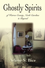 Ghostly Spirits in Warren County, North Carolina & Beyond ebook by Arlene S. Bice