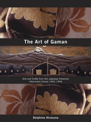The Art of Gaman - Arts and Crafts from the Japanese American Internment Camps 1942-1946 ebook by Delphine Hirasuna,Terry Heffernan,Kit Hinrichs