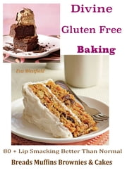 Divine Gluten Free Baking - 80 + Lip Smacking Better Than Normal Breads Muffins Brownie & Cakes ebook by Eva Westfield