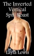 The Inverted Vertical Spit-Roast (a nearly free gay BDSM threesome erotica) - Frat Brothers, #3 ebook by Layla Lewis