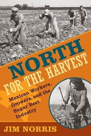 North for the Harvest - Mexican Workers, Growers, and the Sugar Beet Industry ebook by Jim Norris
