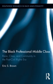 The Black Professional Middle Class - Race, Class, and Community in the Post-Civil Rights Era ebook by Eric S. Brown