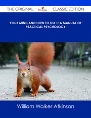 Your Mind and How to Use It A Manual of Practical Psychology - The Original Classic Edition ebook by William Walker Atkinson