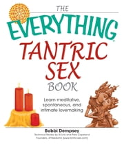 The Everything Tantric Sex Book: Learn Meditative, Spontaneous and Intimate Lovemaking ebook by Bobbie Dempsey