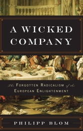 A Wicked Company - The Forgotten Radicalism of the European Enlightenment ebook by Philipp Blom