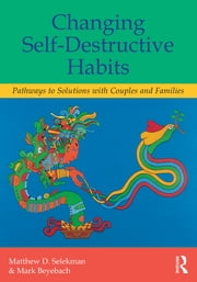 Changing Self-Destructive Habits - Pathways to Solutions with Couples and Families ebook by Matthew D. Selekman,Mark Beyebach