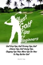 The Best Golf Tips For Beginners - Golf Grip Tips, Golf Driving Tips, Golf Stance Tips, Golf Swing Tips, Chipping Tips Plus More Tips On How To Play Better Golf ebook by Scott O. Yee