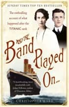 And the Band Played On - The enthralling account of what happened after the Titanic sank ebook by Christopher Ward