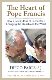 The Heart of Pope Francis - How a New Culture of Encounter Is Changing the Church and the World ebook by Diego Fares, SJ,Antonio Spadaro SJ