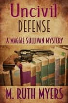 Uncivil Defense - Maggie Sullivan mysteries, #7 eBook by M. Ruth Myers