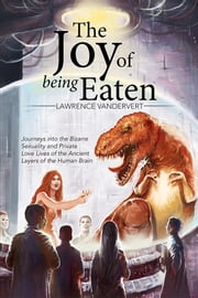 The Joy of Being Eaten - Journeys into the Bizarre Sexuality and Private Love Lives of the Ancient Layers of the Human Brain ebook by Lawrence Vandervert