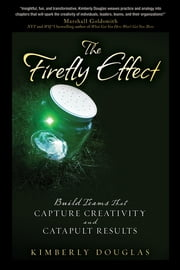 The Firefly Effect - Build Teams That Capture Creativity and Catapult Results ebook by Kimberly Douglas