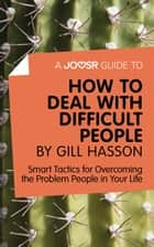 Ebook A Joosr Guide to... How to Deal with Difficult People by Gill Hasson: Smart Tactics for Overcoming the Problem People in Your Life di Joosr