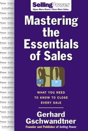 Mastering The Essentials of Sales: What You Need to Know to Close Every Sale: What You Need to Know to Close Every Sale ebook by Gschwandtner, Gerhard