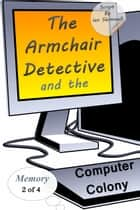 The Armchair Detective and the Computer Colony - Memory 2 of 4 ebook by Ian Shimwell