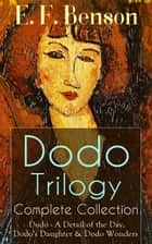 Dodo Trilogy - Complete Collection: Dodo - A Detail of the Day, Dodo's Daughter & Dodo Wonders ebook by E. F. Benson