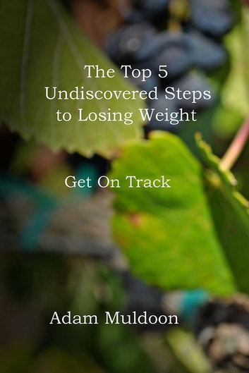 The Top 5 Undiscovered Steps to Losing Weight - Get On Track ebook by Adam Muldoon