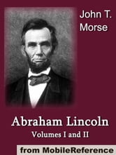 Abraham Lincoln, Volumes I And II.: Illustrated (Mobi Classics) ebook by John T. Morse