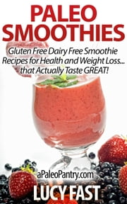 Paleo Smoothies: Gluten Free Dairy Free Smoothie Recipes for Health and Weight Loss... that Taste GREAT! - Paleo Diet Solution Series ebook by Lucy Fast