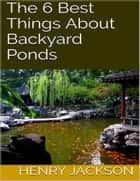 The 6 Best Things About Backyard Ponds ebook by Henry Jackson