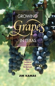 Growing Grapes in Texas - From the Commercial Vineyard to the Backyard Vine ebook by Jim Kamas,Larry A. Stein