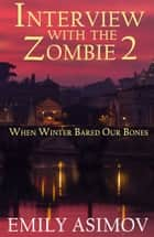 Interview with the Zombie 2 - When Winter Bared Our Bones ebook by Emily Asimov