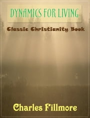 Dynamics for Living: Classic Christianity Book ebook by Charles Fillmore