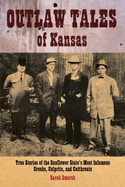 Outlaw Tales of Kansas - True Stories Of The Sunflower State's Most Infamous Crooks, Culprits, And Cutthroats ebook by Sarah Smarsh