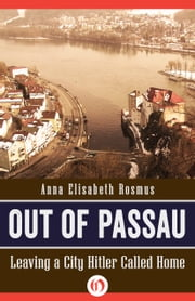 Out of Passau - Leaving a City Hitler Called Home ebook by Anna E Rosmus