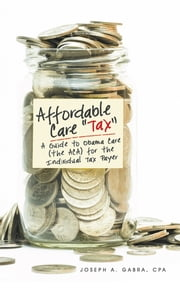 "Affordable Care ""Tax"" - A Guide to Obama Care (the ACA) for the Individual Tax Payer ebook by Joseph A. Gabra, CPA"
