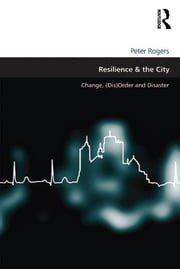 Resilience & the City - Change, (Dis)Order and Disaster ebook by Peter Rogers