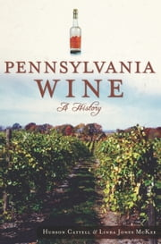 Pennsylvania Wine - A History ebook by Hudson Cattell,Linda Jones McKee