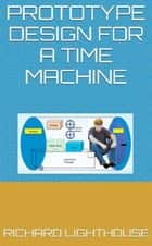 Prototype Design for a Time Machine ebook by Richard Lighthouse