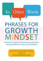 In Other Words: Phrases for Growth Mindset - A Teacher's Guide to Empowering Students through Effective Praise and Feedback ebook by Annie Brock, Heather Hundley