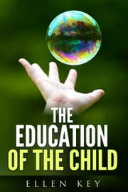 THE EDUCATION OF THE CHILD ebook by Ellen Key