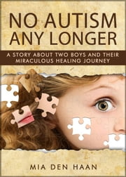 No Autism Any Longer: A Story About Two Boys And Their Miraculous Healing Journey ebook by Mia den Haan